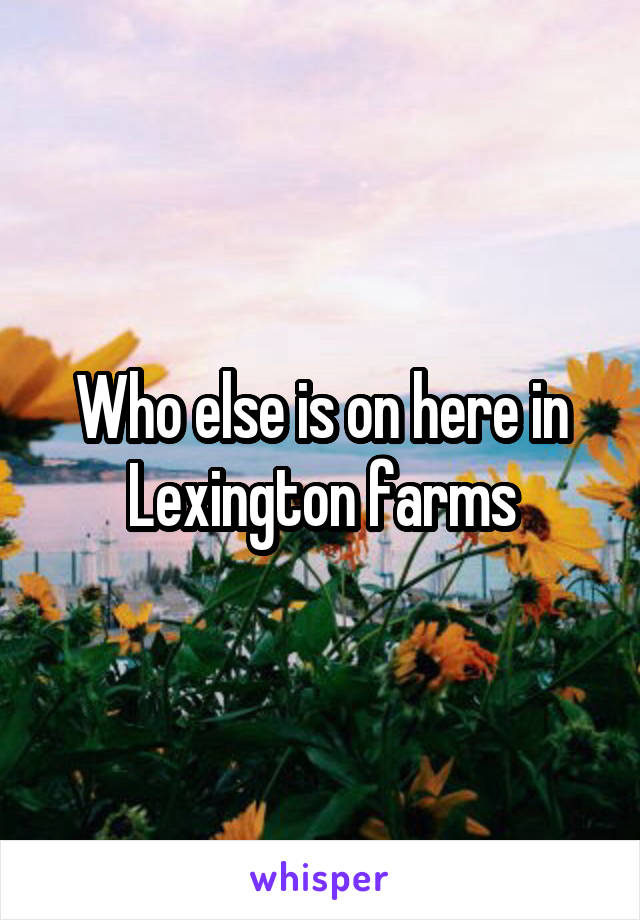 Who else is on here in Lexington farms