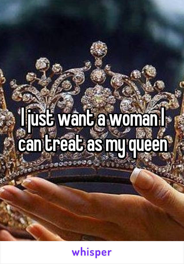 I just want a woman I can treat as my queen