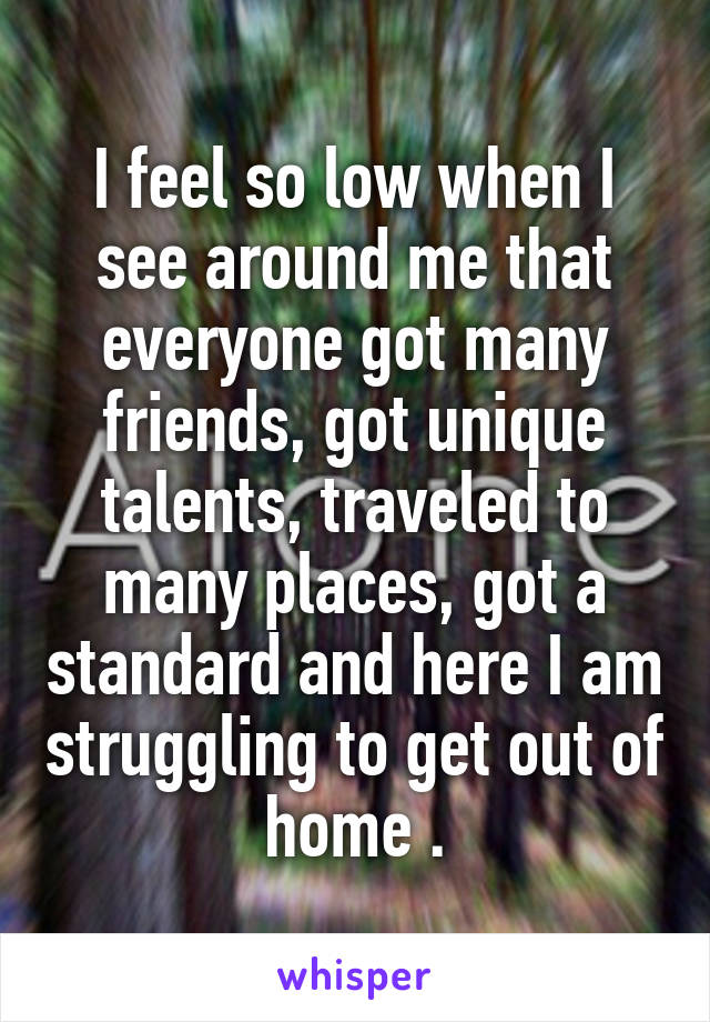 I feel so low when I see around me that everyone got many friends, got unique talents, traveled to many places, got a standard and here I am struggling to get out of home .