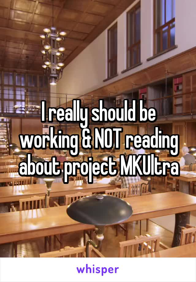 I really should be working & NOT reading about project MKUltra