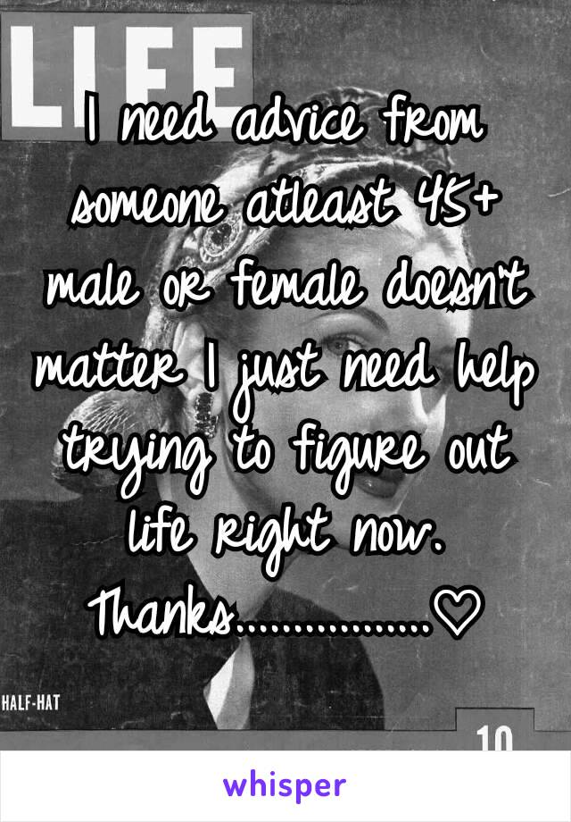 I need advice from someone atleast 45+ male or female doesn't matter I just need help trying to figure out life right now. Thanks.................♡