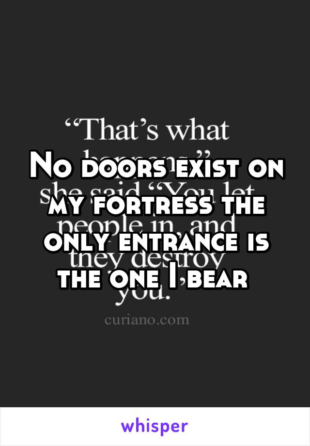 No doors exist on my fortress the only entrance is the one I bear