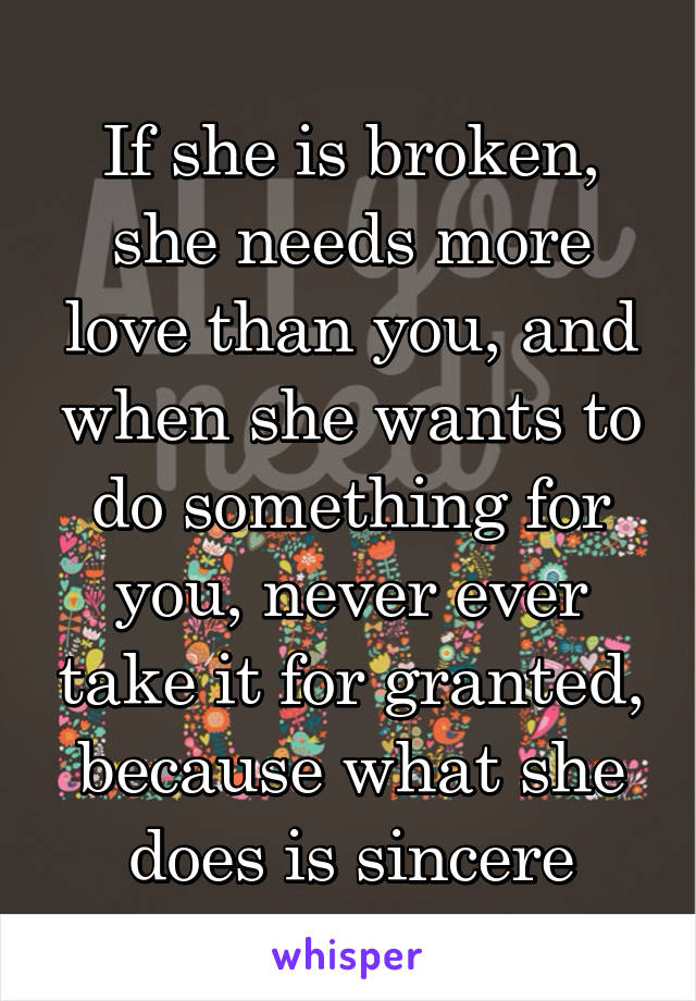 If she is broken, she needs more love than you, and when she wants to do something for you, never ever take it for granted, because what she does is sincere