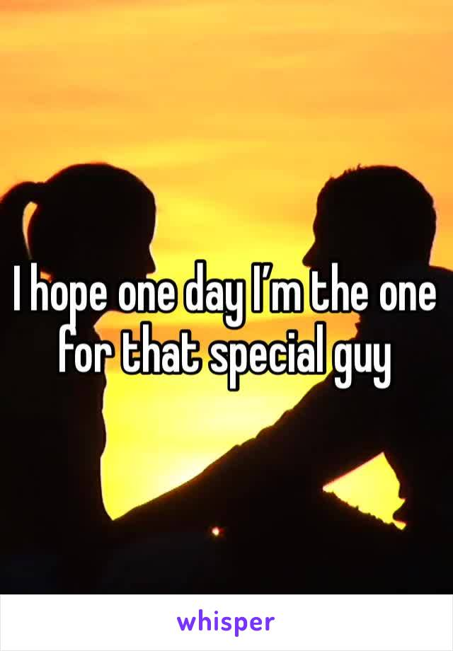 I hope one day I'm the one for that special guy