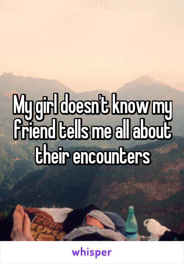 My girl doesn't know my friend tells me all about their encounters