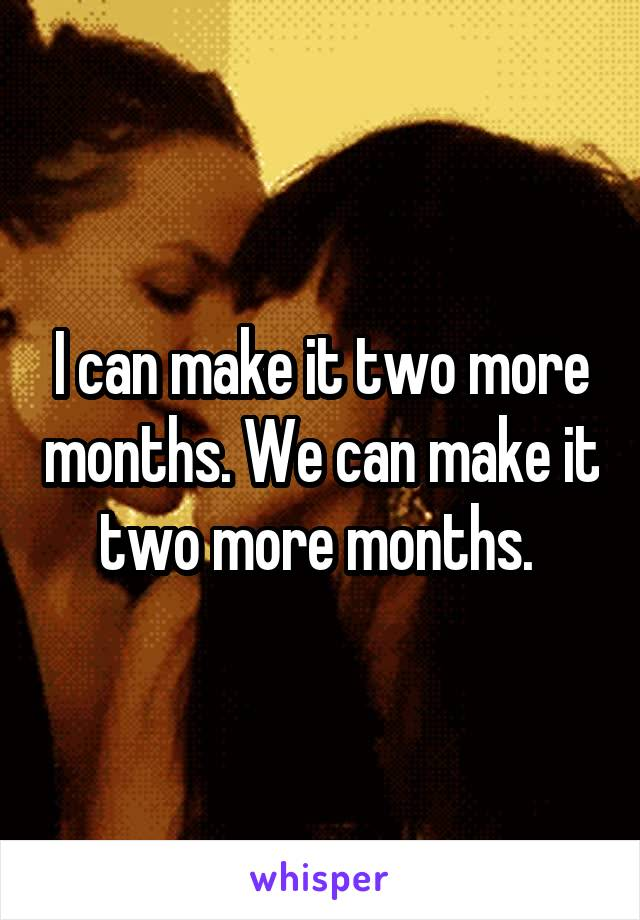 I can make it two more months. We can make it two more months.