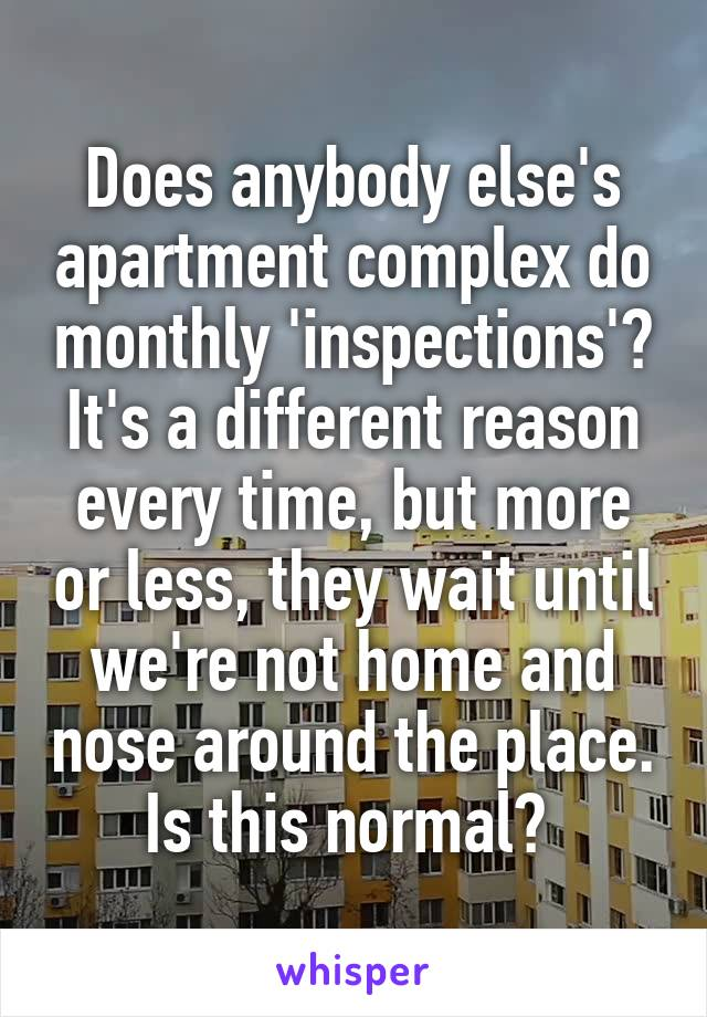Does anybody else's apartment complex do monthly 'inspections'? It's a different reason every time, but more or less, they wait until we're not home and nose around the place. Is this normal?