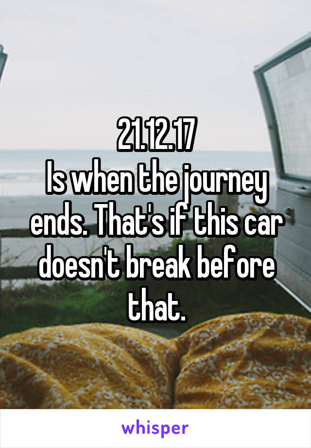 21.12.17 Is when the journey ends. That's if this car doesn't break before that.