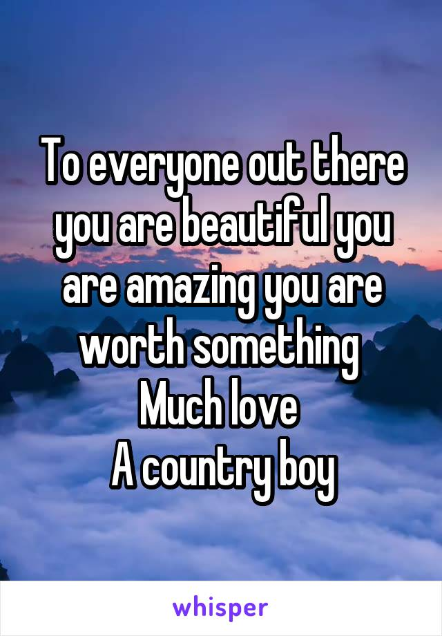 To everyone out there you are beautiful you are amazing you are worth something  Much love  A country boy