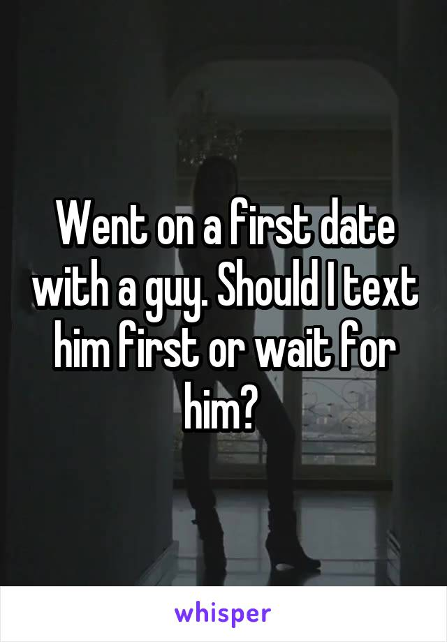 Went on a first date with a guy. Should I text him first or wait for him?