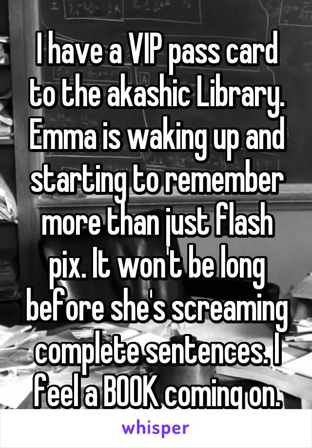 I have a VIP pass card to the akashic Library. Emma is waking up and starting to remember more than just flash pix. It won't be long before she's screaming complete sentences. I feel a BOOK coming on.