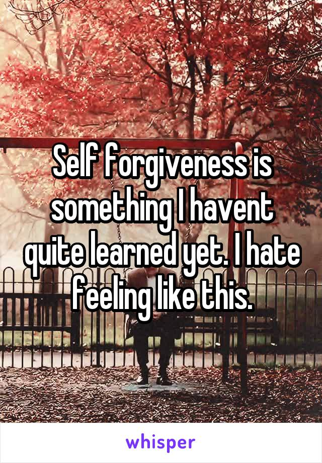 Self forgiveness is something I havent quite learned yet. I hate feeling like this.