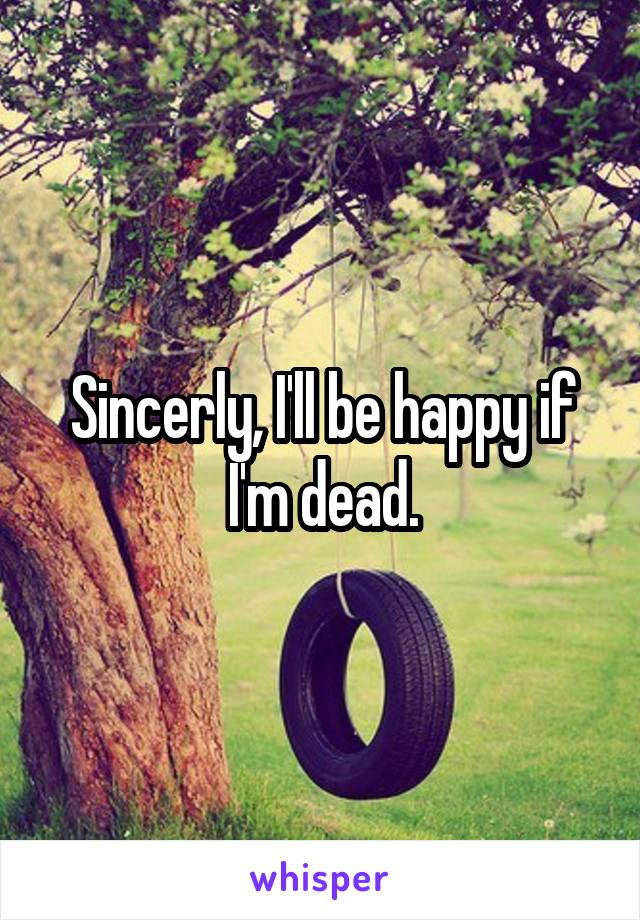 Sincerly, I'll be happy if I'm dead.