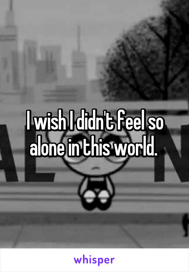 I wish I didn't feel so alone in this world.