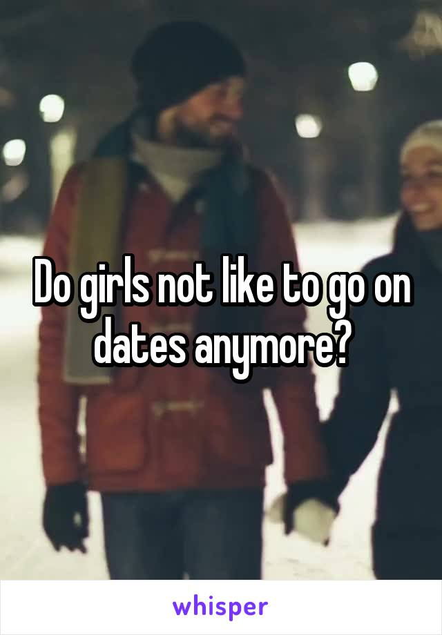 Do girls not like to go on dates anymore?