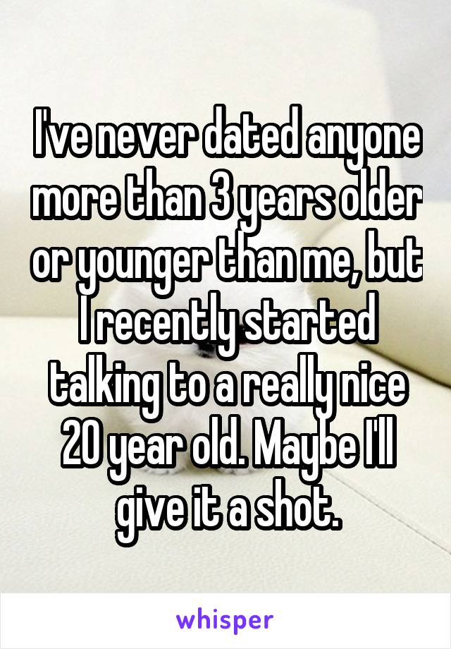 I've never dated anyone more than 3 years older or younger than me, but I recently started talking to a really nice 20 year old. Maybe I'll give it a shot.