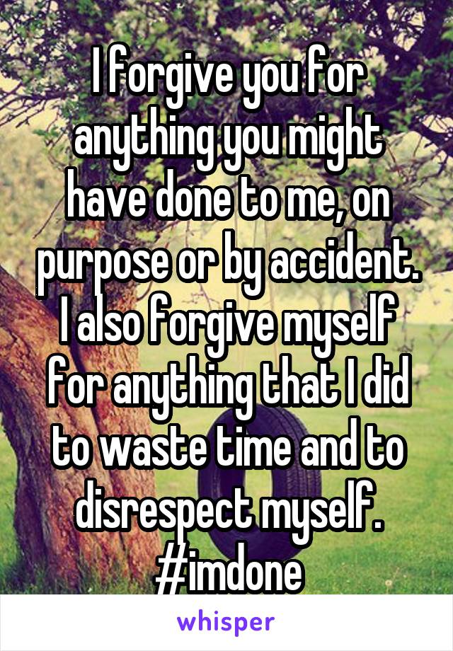 I forgive you for anything you might have done to me, on purpose or by accident. I also forgive myself for anything that I did to waste time and to disrespect myself. #imdone
