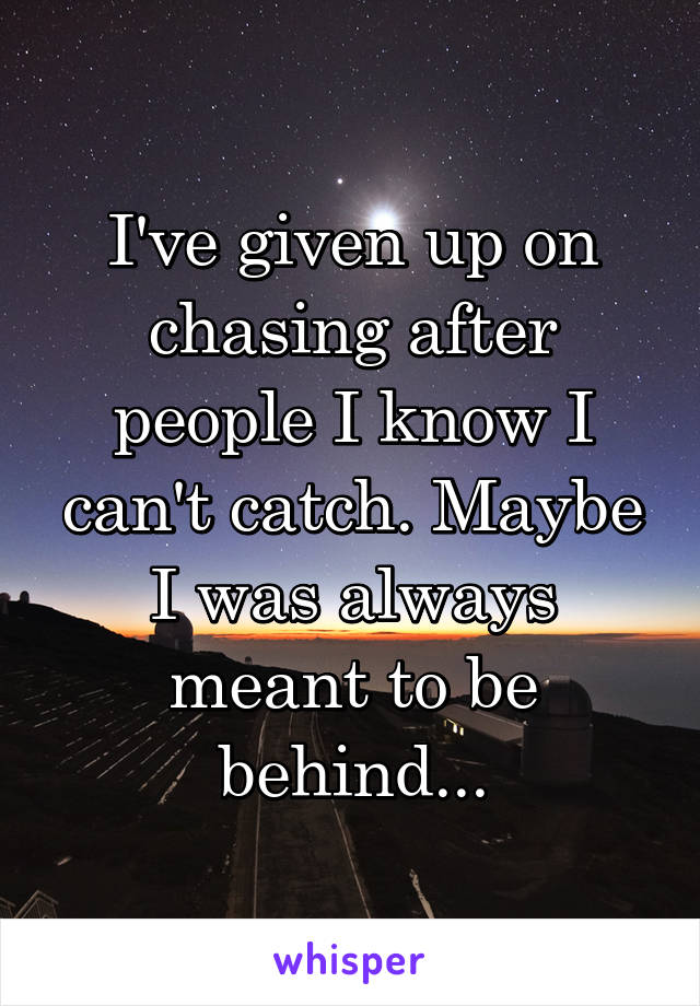 I've given up on chasing after people I know I can't catch. Maybe I was always meant to be behind...