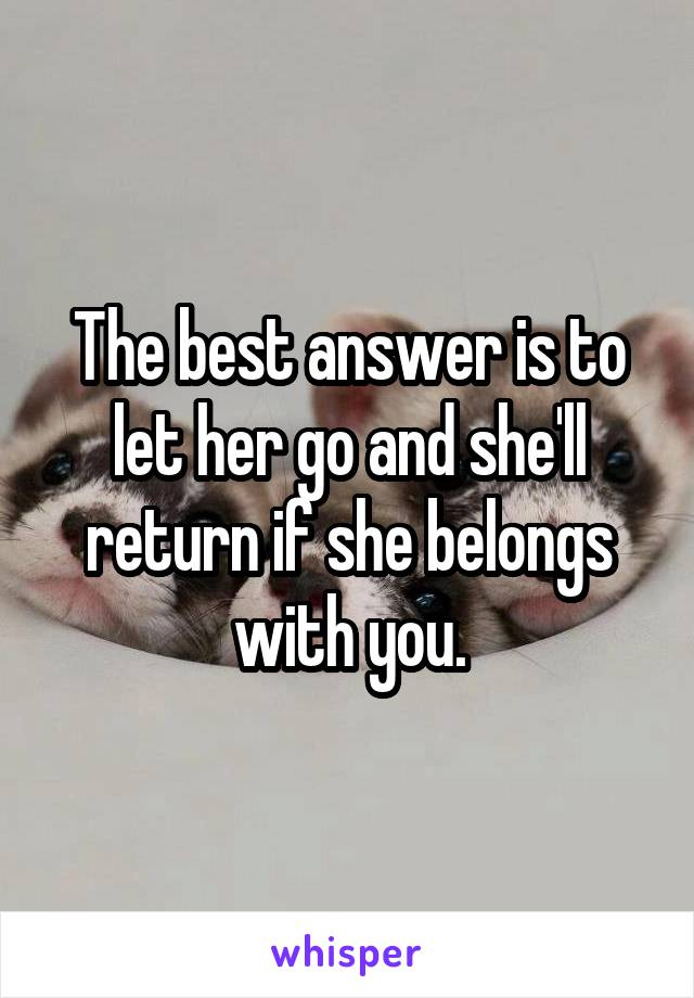 The best answer is to let her go and she'll return if she belongs with you.