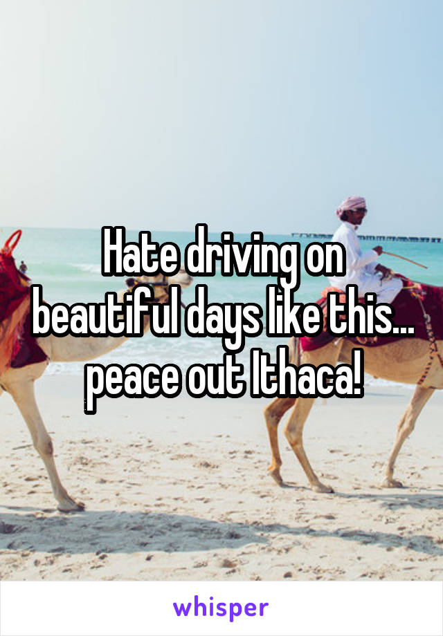 Hate driving on beautiful days like this... peace out Ithaca!