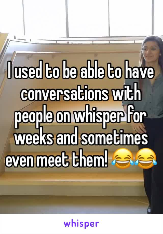 I used to be able to have conversations with people on whisper for weeks and sometimes even meet them! 😂😂