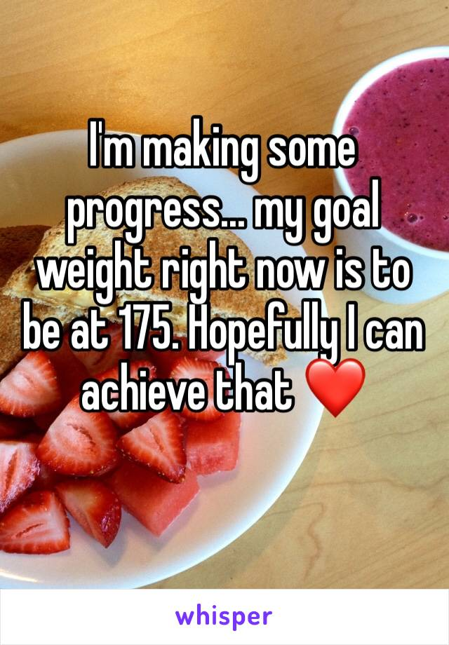 I'm making some progress... my goal weight right now is to be at 175. Hopefully I can achieve that ❤