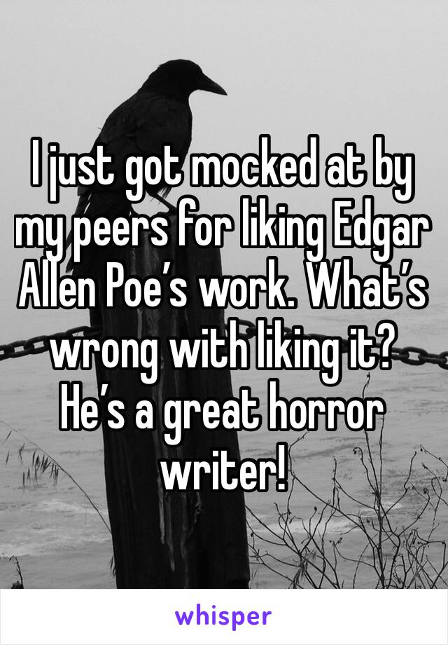 I just got mocked at by my peers for liking Edgar Allen Poe's work. What's wrong with liking it? He's a great horror writer!