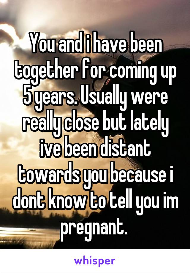 You and i have been together for coming up 5 years. Usually were really close but lately ive been distant towards you because i dont know to tell you im pregnant.