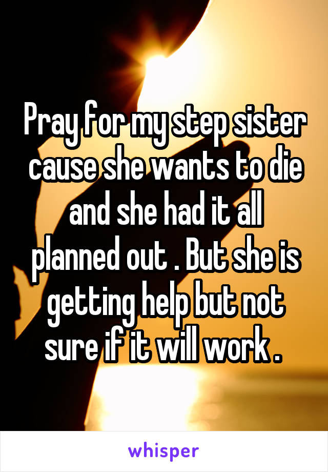 Pray for my step sister cause she wants to die and she had it all planned out . But she is getting help but not sure if it will work .