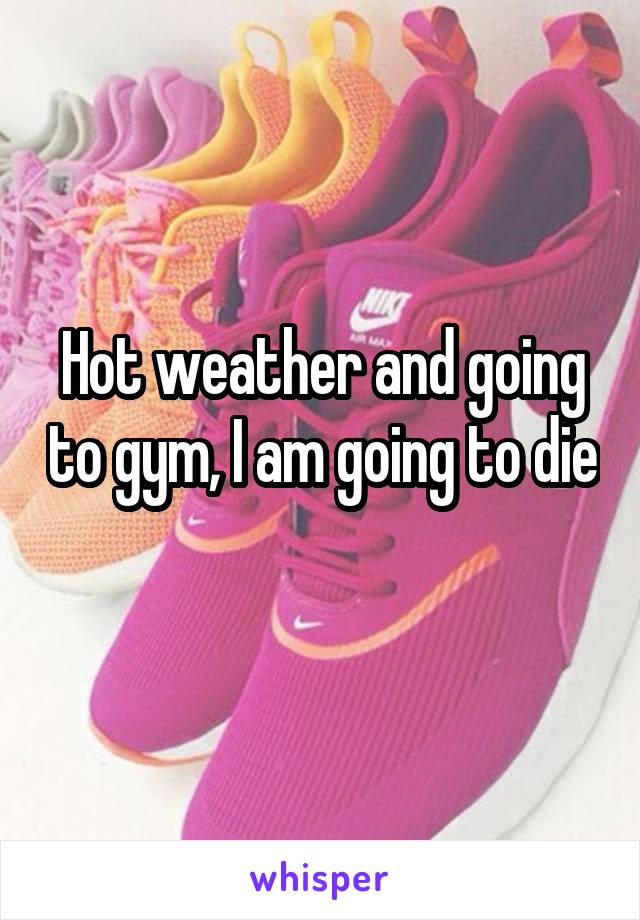 Hot weather and going to gym, I am going to die