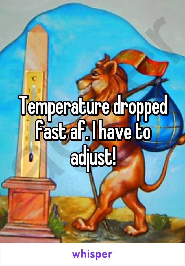 Temperature dropped fast af. I have to adjust!