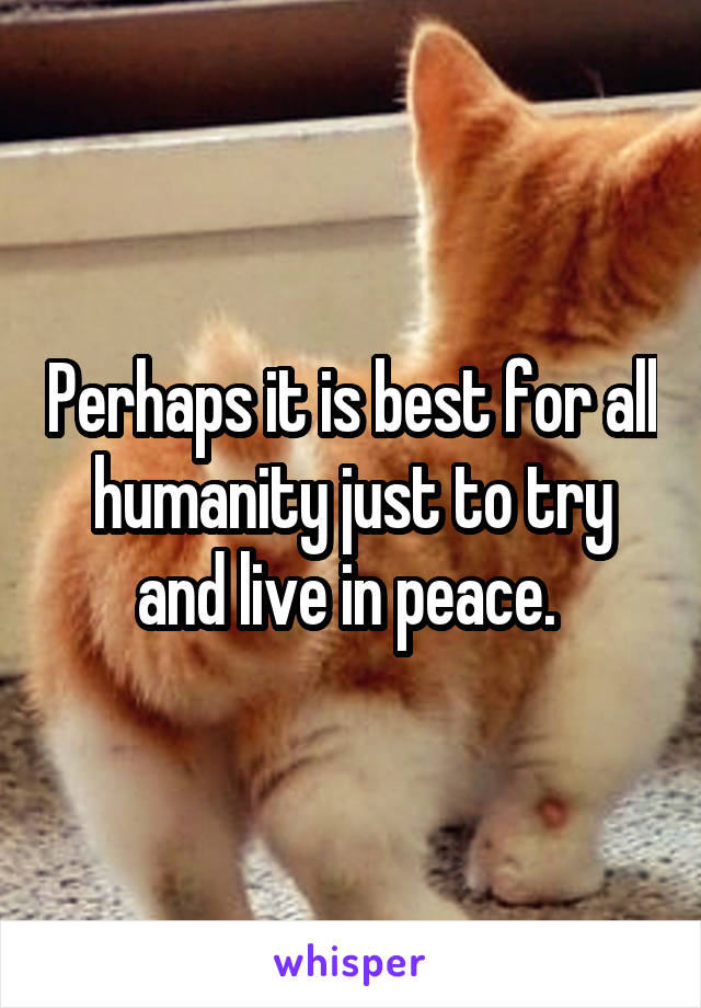 Perhaps it is best for all humanity just to try and live in peace.