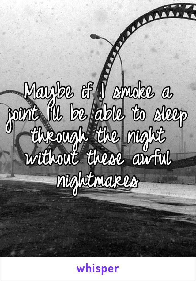 Maybe if I smoke a joint I'll be able to sleep through the night without these awful nightmares