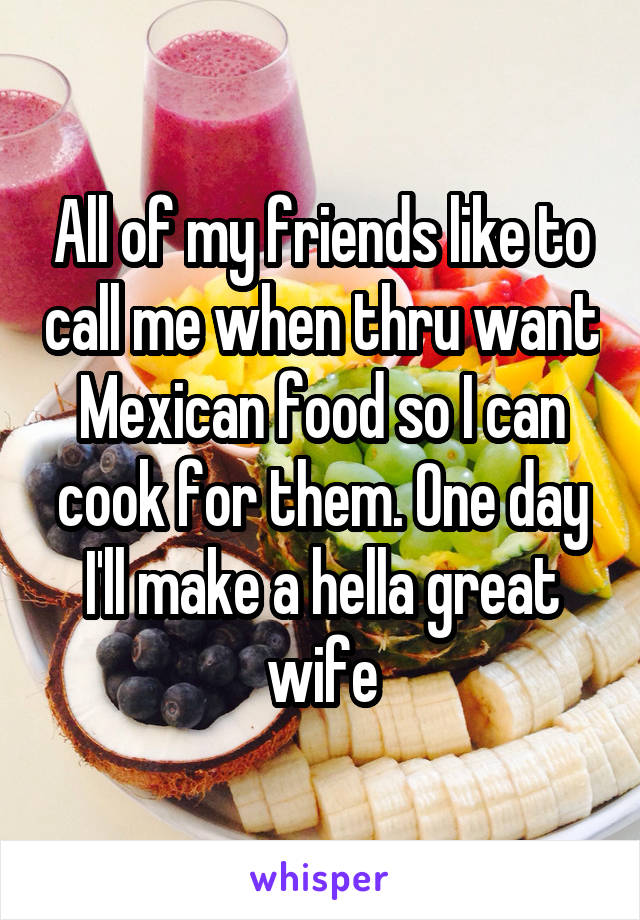 All of my friends like to call me when thru want Mexican food so I can cook for them. One day I'll make a hella great wife