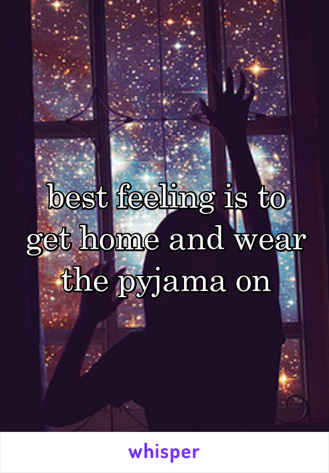best feeling is to get home and wear the pyjama on