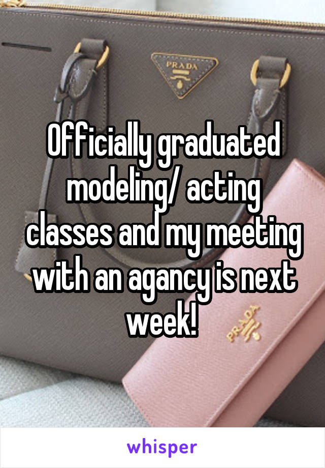 Officially graduated modeling/ acting classes and my meeting with an agancy is next week!