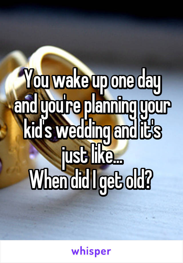 You wake up one day and you're planning your kid's wedding and it's just like... When did I get old?