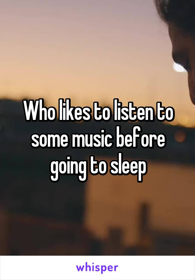 Who likes to listen to some music before going to sleep