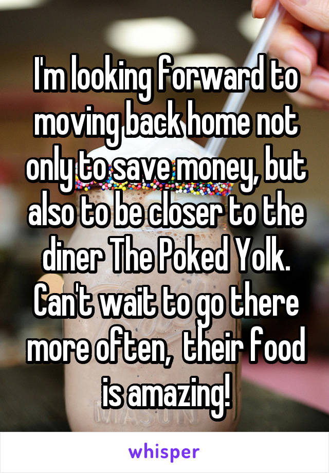 I'm looking forward to moving back home not only to save money, but also to be closer to the diner The Poked Yolk. Can't wait to go there more often,  their food is amazing!