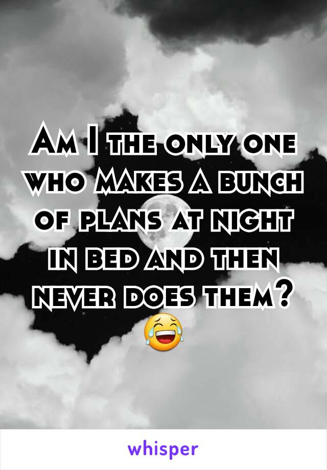 Am I the only one who makes a bunch of plans at night in bed and then never does them?😂