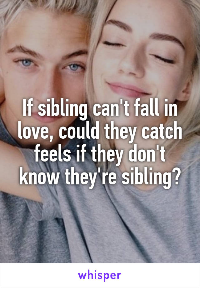 If sibling can't fall in love, could they catch feels if they don't know they're sibling?