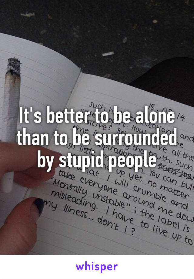 It's better to be alone than to be surrounded by stupid people