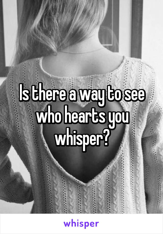 Is there a way to see who hearts you whisper?