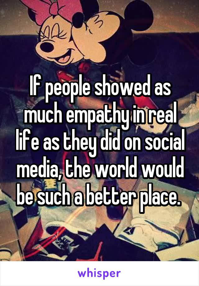 If people showed as much empathy in real life as they did on social media, the world would be such a better place.