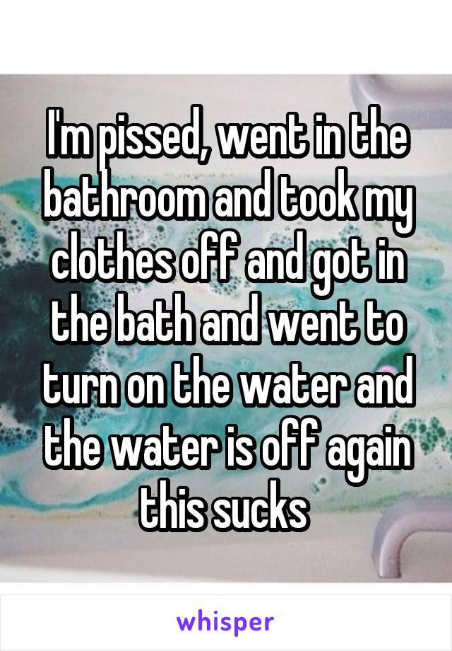 I'm pissed, went in the bathroom and took my clothes off and got in the bath and went to turn on the water and the water is off again this sucks