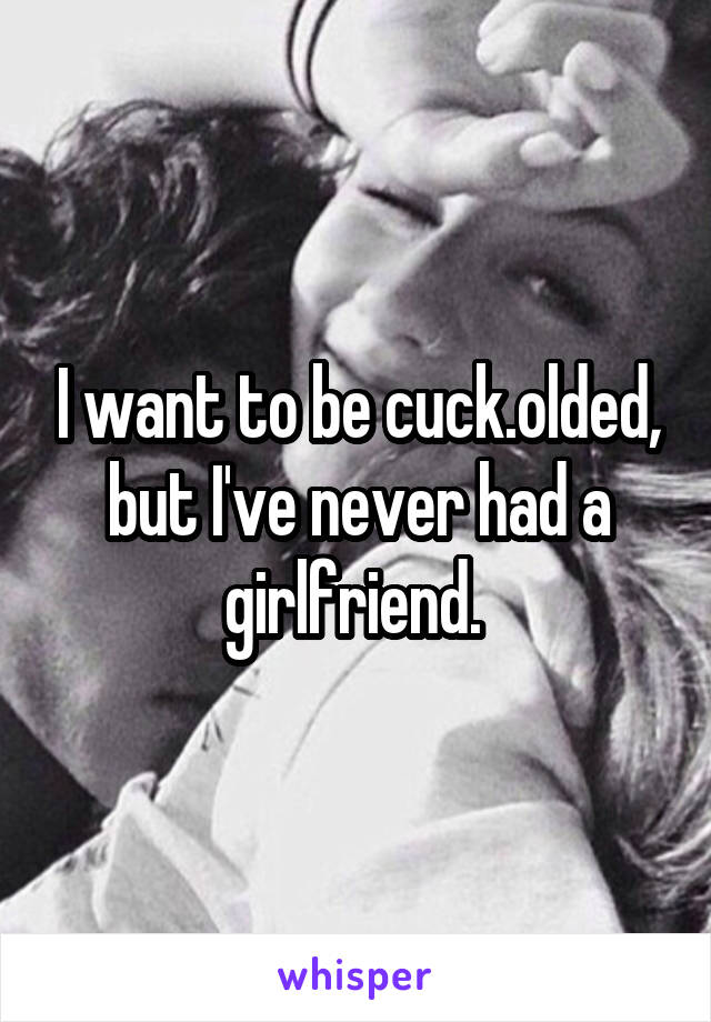 I want to be cuck.olded, but I've never had a girlfriend.