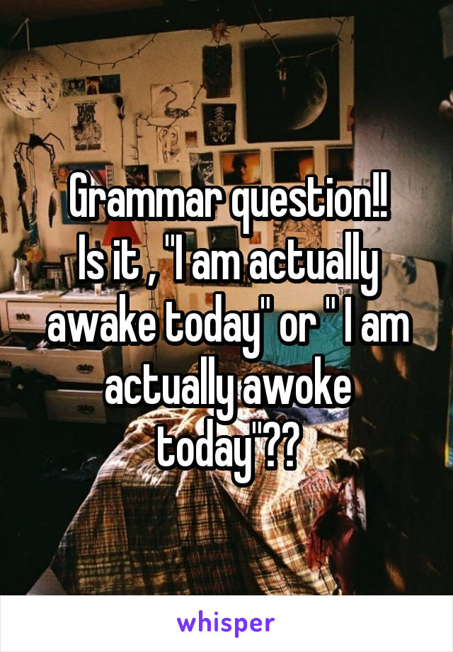 "Grammar question!! Is it , ""I am actually awake today"" or "" I am actually awoke today""??"