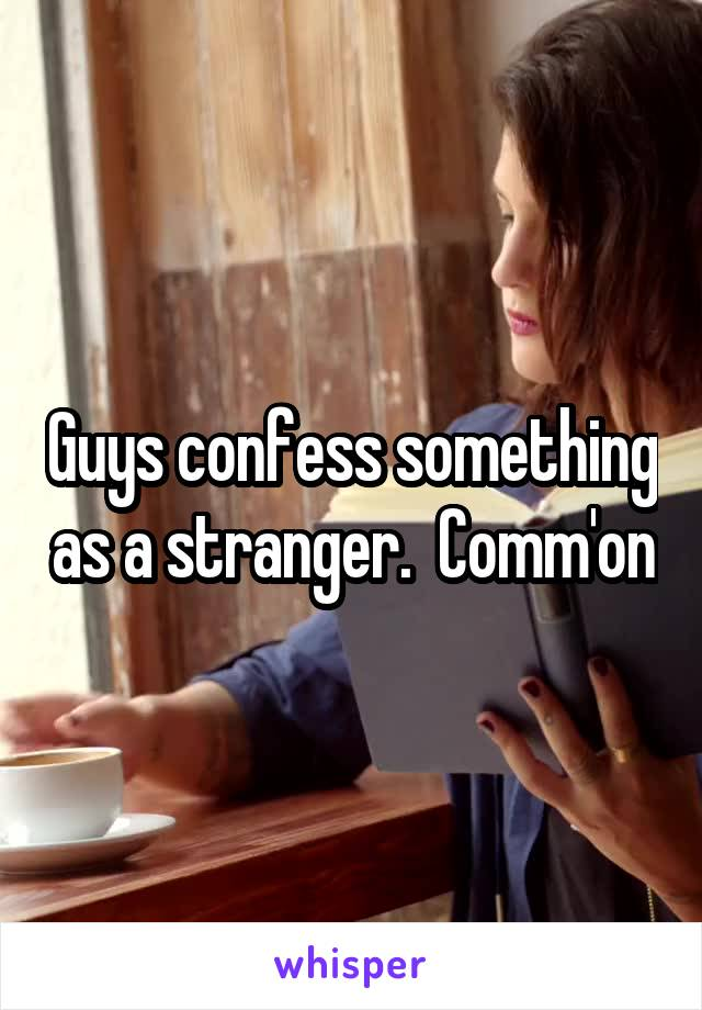 Guys confess something as a stranger.  Comm'on