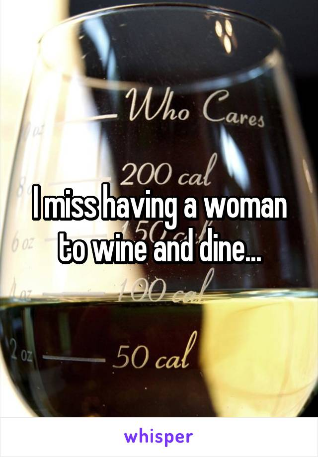 I miss having a woman to wine and dine...