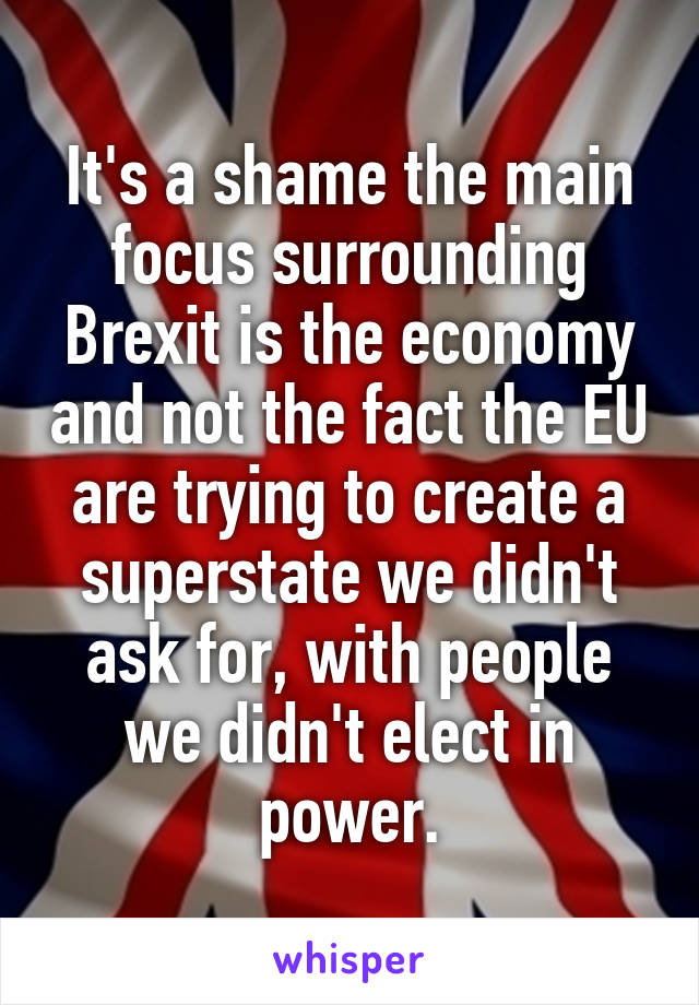 It's a shame the main focus surrounding Brexit is the economy and not the fact the EU are trying to create a superstate we didn't ask for, with people we didn't elect in power.